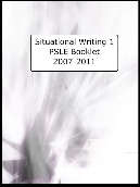 Situational Writing 1 – PSLE Booklet 2007 – 2011